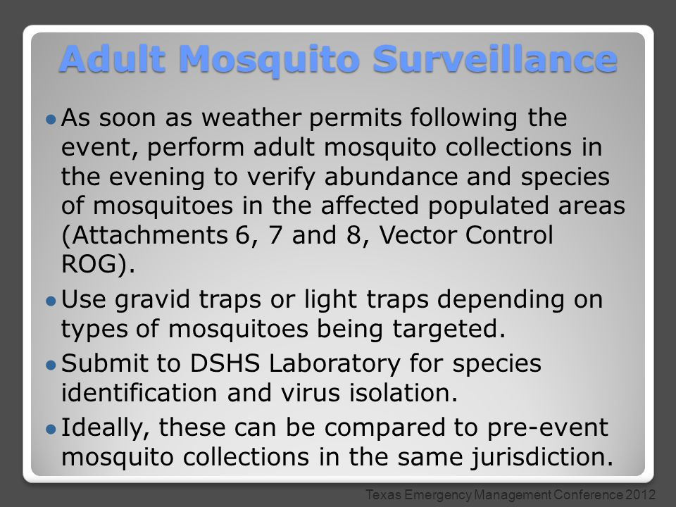 ● As soon as weather permits following the event, perform adult mosquito collections in the evening to verify abundance and species of mosquitoes in the affected populated areas (Attachments 6, 7 and 8, Vector Control ROG).
