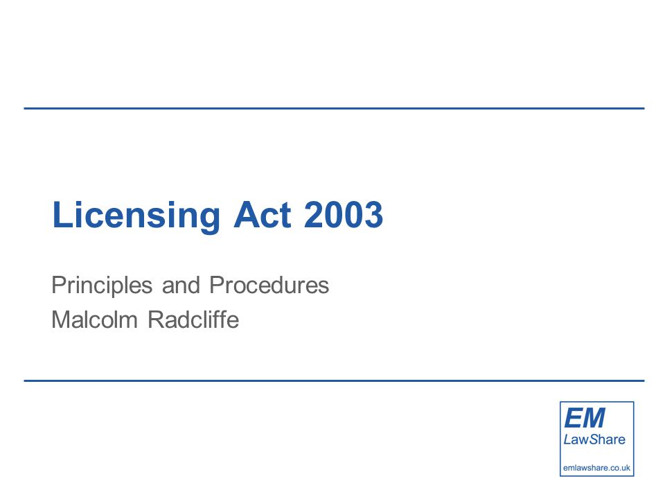 Licensing Act 2003 Principles and Procedures Malcolm Radcliffe