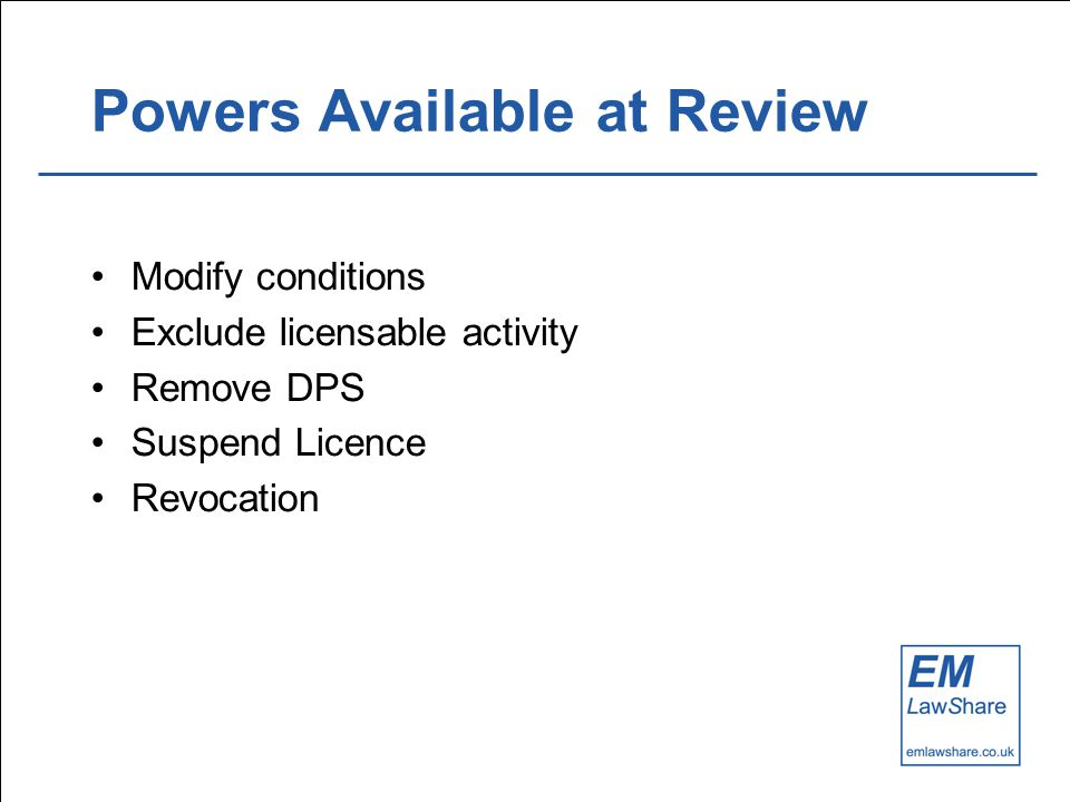 Powers Available at Review Modify conditions Exclude licensable activity Remove DPS Suspend Licence Revocation