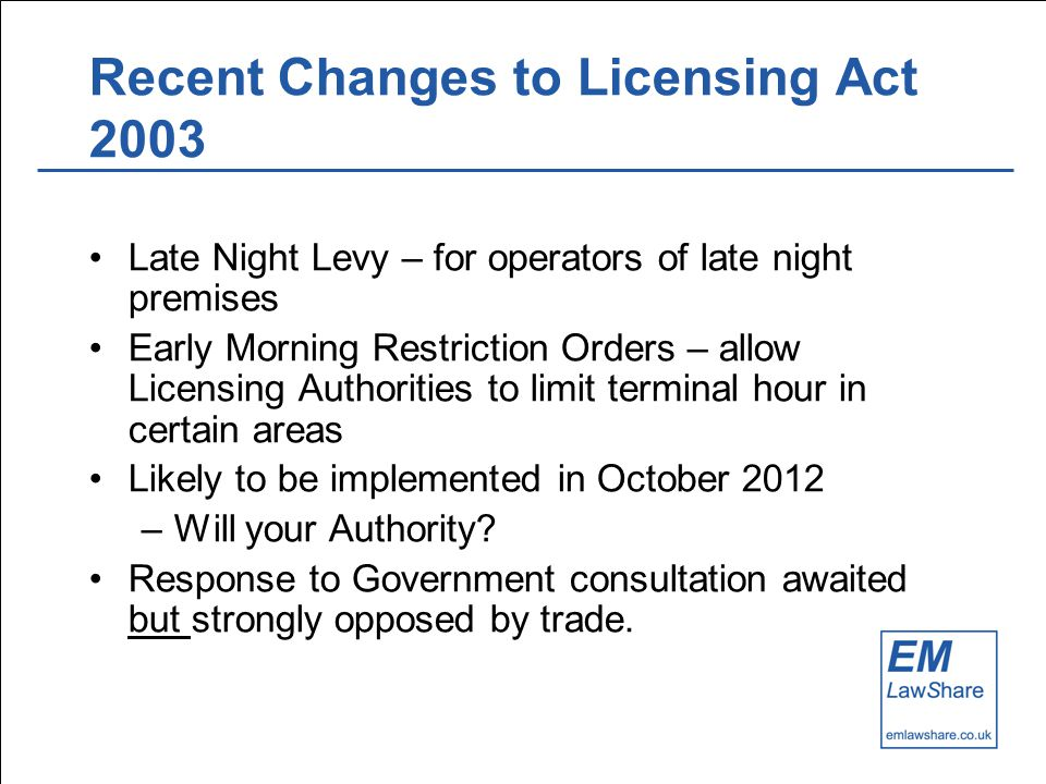 Recent Changes to Licensing Act 2003 Late Night Levy – for operators of late night premises Early Morning Restriction Orders – allow Licensing Authorities to limit terminal hour in certain areas Likely to be implemented in October 2012 –Will your Authority.