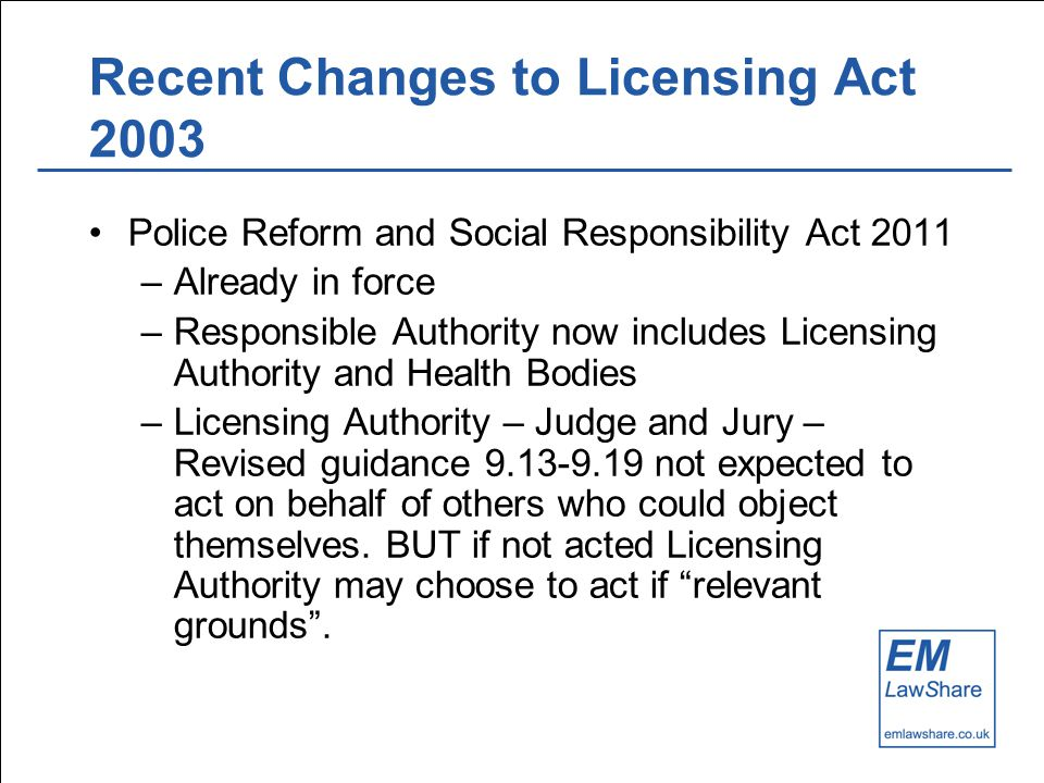 Recent Changes to Licensing Act 2003 Police Reform and Social Responsibility Act 2011 –Already in force –Responsible Authority now includes Licensing Authority and Health Bodies –Licensing Authority – Judge and Jury – Revised guidance 9.13-9.19 not expected to act on behalf of others who could object themselves.