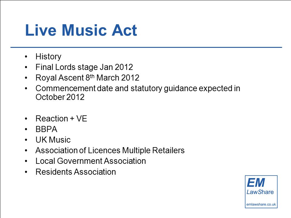 Live Music Act History Final Lords stage Jan 2012 Royal Ascent 8 th March 2012 Commencement date and statutory guidance expected in October 2012 Reaction + VE BBPA UK Music Association of Licences Multiple Retailers Local Government Association Residents Association