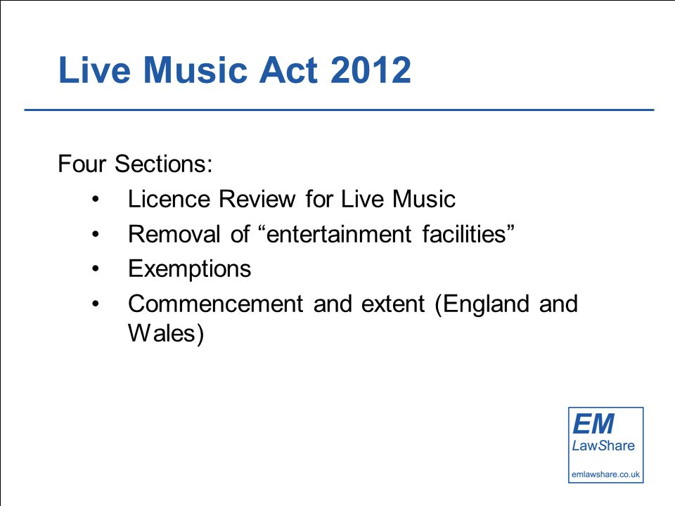 Live Music Act 2012 Four Sections: Licence Review for Live Music Removal of entertainment facilities Exemptions Commencement and extent (England and Wales)