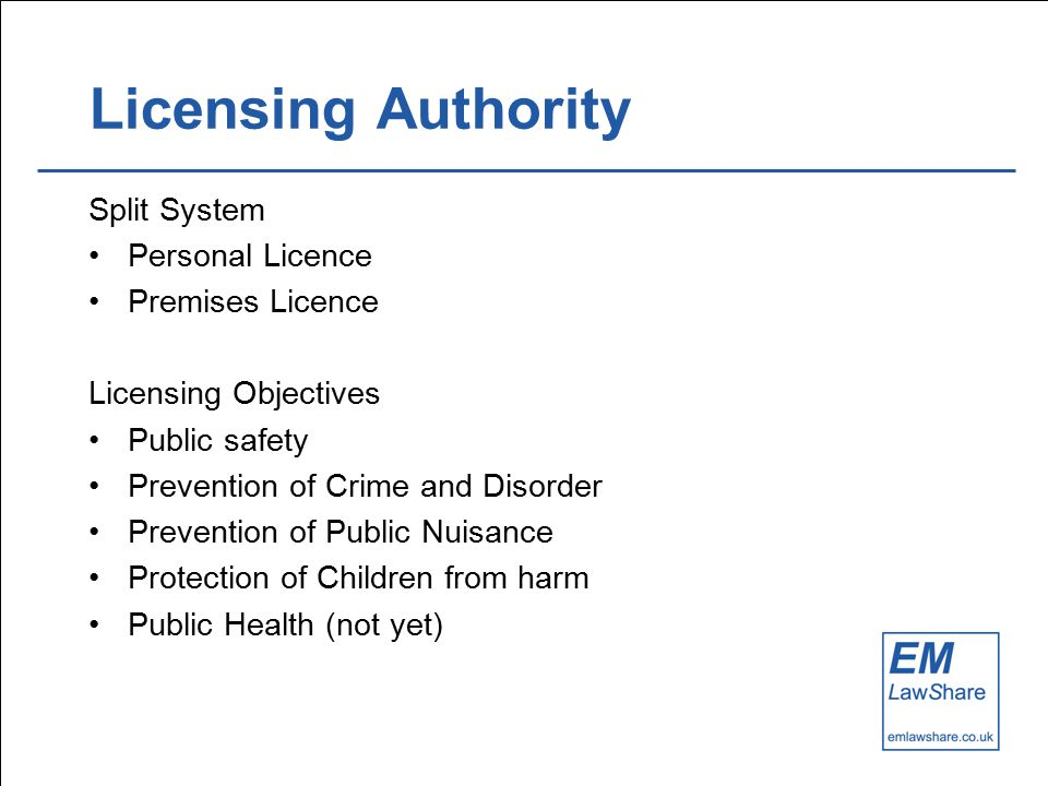 Licensing Authority Split System Personal Licence Premises Licence Licensing Objectives Public safety Prevention of Crime and Disorder Prevention of Public Nuisance Protection of Children from harm Public Health (not yet)