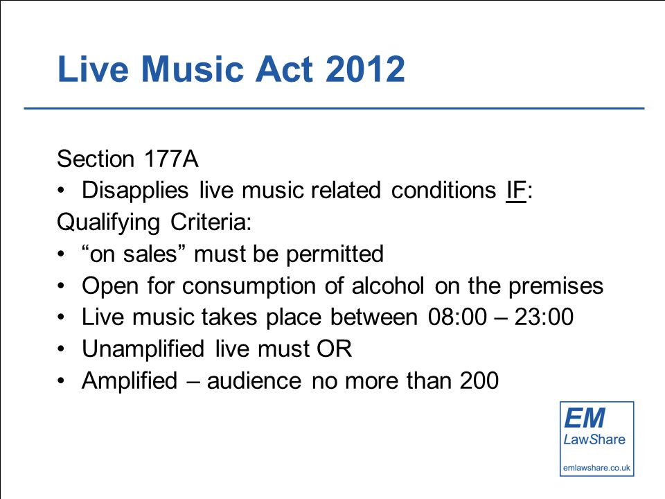 Live Music Act 2012 Section 177A Disapplies live music related conditions IF: Qualifying Criteria: on sales must be permitted Open for consumption of alcohol on the premises Live music takes place between 08:00 – 23:00 Unamplified live must OR Amplified – audience no more than 200