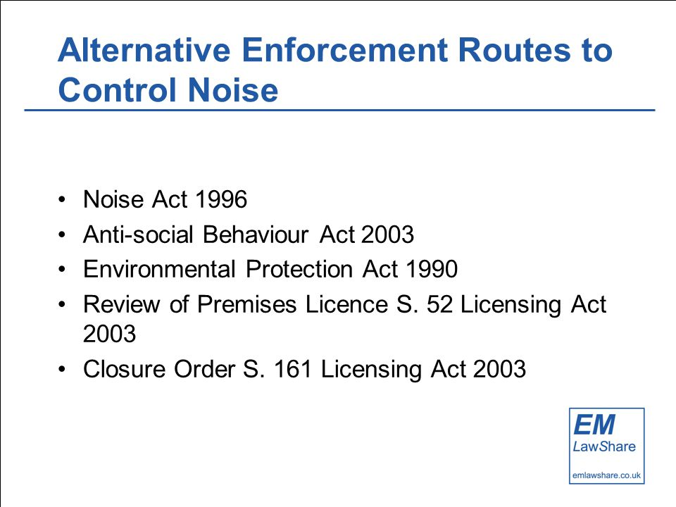 Alternative Enforcement Routes to Control Noise Noise Act 1996 Anti-social Behaviour Act 2003 Environmental Protection Act 1990 Review of Premises Licence S.