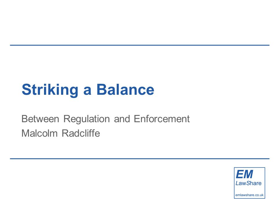 Striking a Balance Between Regulation and Enforcement Malcolm Radcliffe