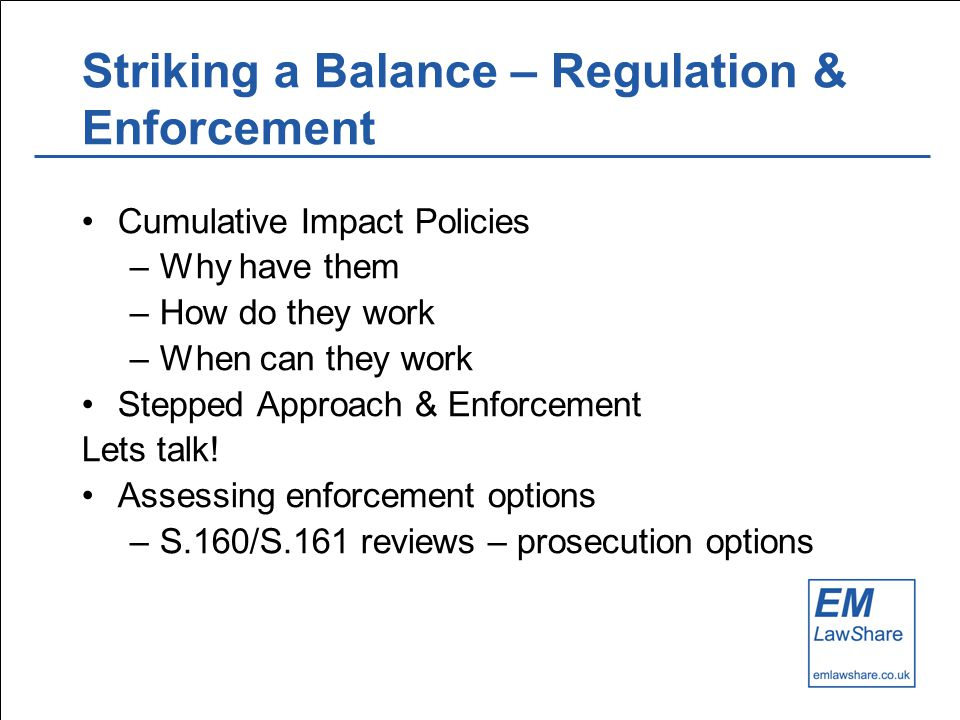 Striking a Balance – Regulation & Enforcement Cumulative Impact Policies –Why have them –How do they work –When can they work Stepped Approach & Enforcement Lets talk.