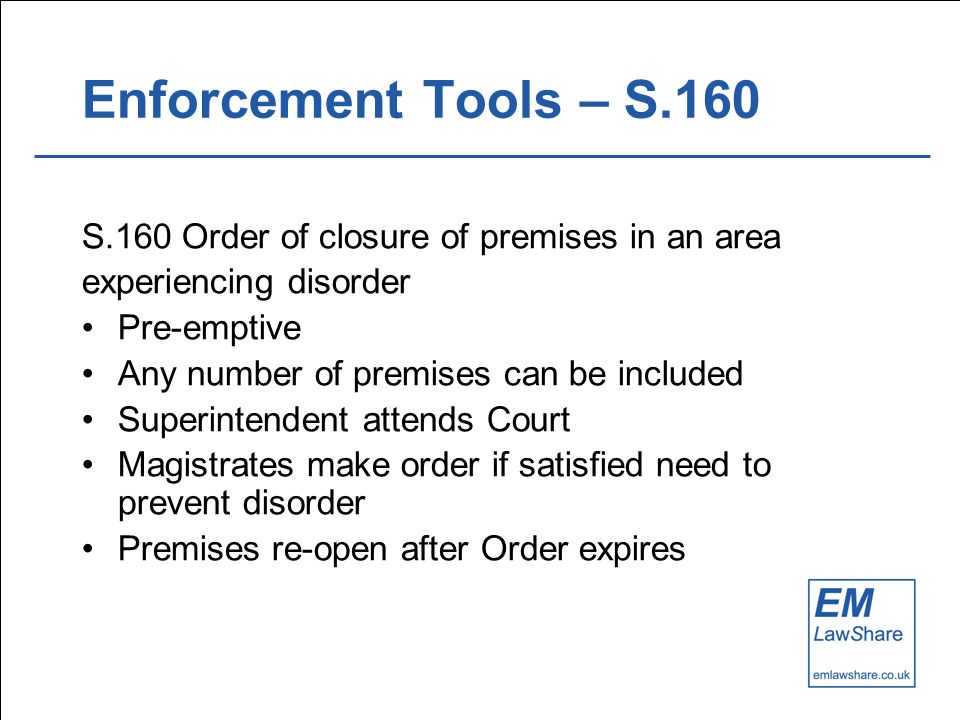 Enforcement Tools – S.160 S.160 Order of closure of premises in an area experiencing disorder Pre-emptive Any number of premises can be included Superintendent attends Court Magistrates make order if satisfied need to prevent disorder Premises re-open after Order expires