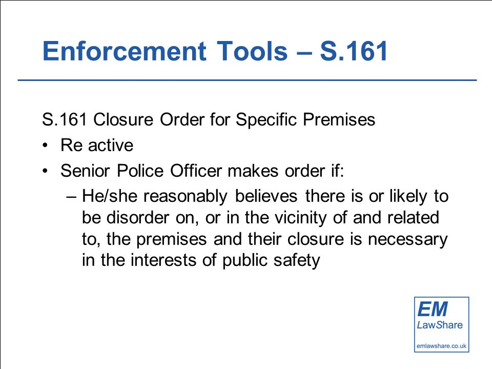 Enforcement Tools – S.161 S.161 Closure Order for Specific Premises Re active Senior Police Officer makes order if: –He/she reasonably believes there is or likely to be disorder on, or in the vicinity of and related to, the premises and their closure is necessary in the interests of public safety