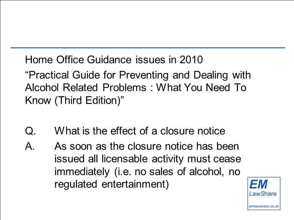 Home Office Guidance issues in 2010 Practical Guide for Preventing and Dealing with Alcohol Related Problems : What You Need To Know (Third Edition) Q.What is the effect of a closure notice A.As soon as the closure notice has been issued all licensable activity must cease immediately (i.e.