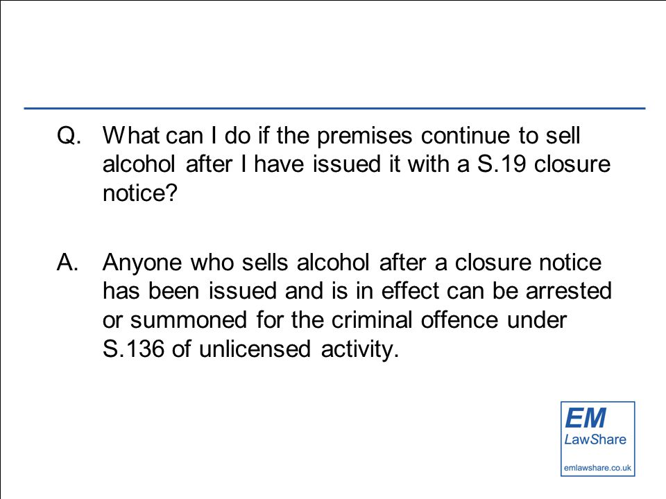 Q.What can I do if the premises continue to sell alcohol after I have issued it with a S.19 closure notice.