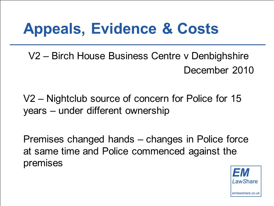 Appeals, Evidence & Costs V2 – Birch House Business Centre v Denbighshire December 2010 V2 – Nightclub source of concern for Police for 15 years – under different ownership Premises changed hands – changes in Police force at same time and Police commenced against the premises