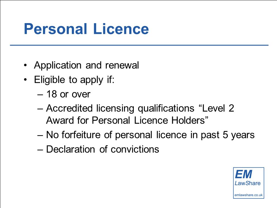 Personal Licence Application and renewal Eligible to apply if: –18 or over –Accredited licensing qualifications Level 2 Award for Personal Licence Holders –No forfeiture of personal licence in past 5 years –Declaration of convictions
