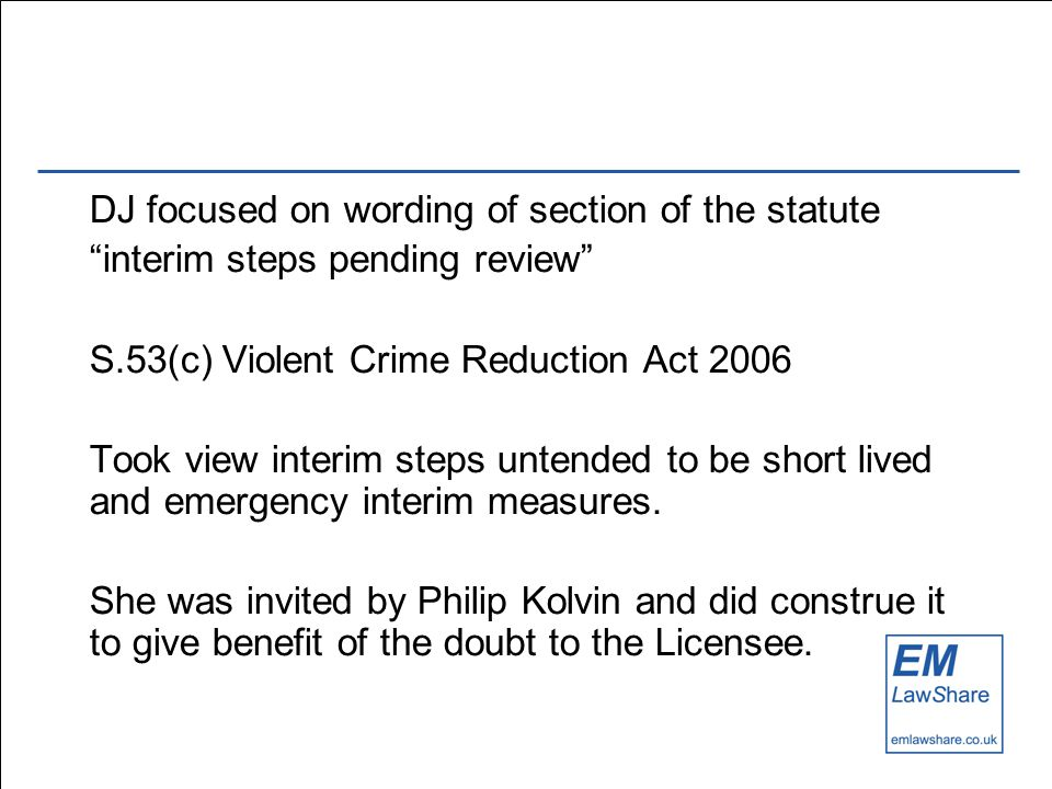DJ focused on wording of section of the statute interim steps pending review S.53(c) Violent Crime Reduction Act 2006 Took view interim steps untended to be short lived and emergency interim measures.