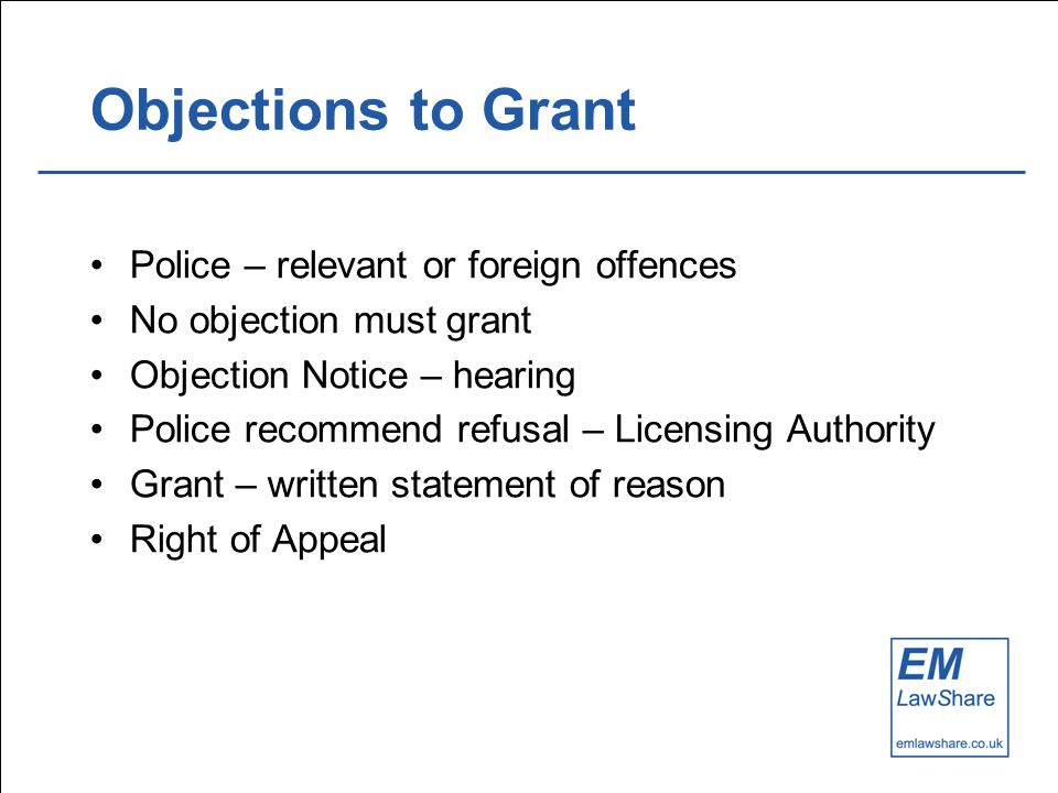 Objections to Grant Police – relevant or foreign offences No objection must grant Objection Notice – hearing Police recommend refusal – Licensing Authority Grant – written statement of reason Right of Appeal