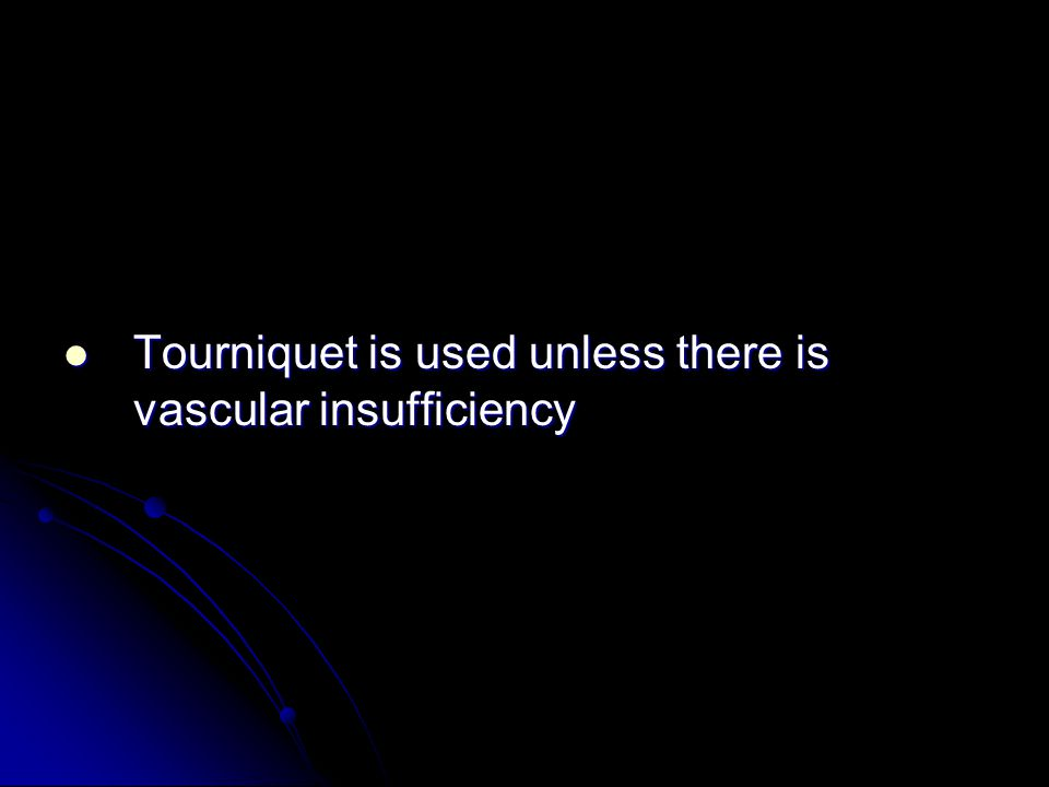 Tourniquet is used unless there is vascular insufficiency Tourniquet is used unless there is vascular insufficiency
