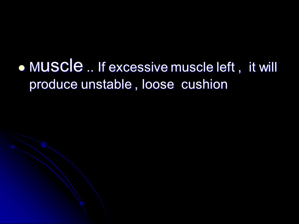 M uscle..If excessive muscle left, it will produce unstable, loose cushion M uscle..