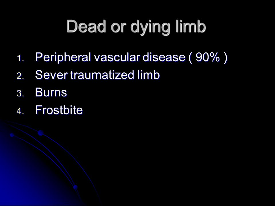 Dead or dying limb 1. Peripheral vascular disease ( 90% ) 2. Sever traumatized limb 3. Burns 4. Frostbite