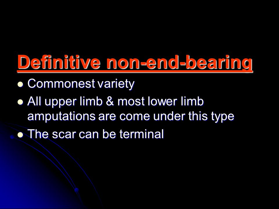 Definitive non-end-bearing Commonest variety Commonest variety All upper limb & most lower limb amputations are come under this type All upper limb & most lower limb amputations are come under this type The scar can be terminal The scar can be terminal