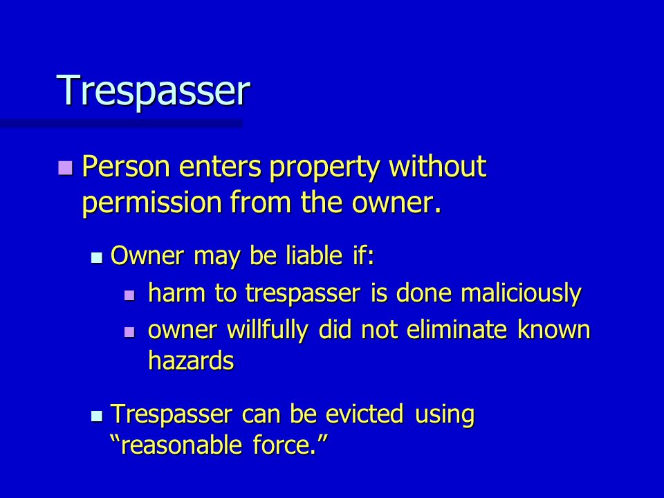 Trespasser Person enters property without permission from the owner. Person enters property without permission from the owner. Owner may be liable if:
