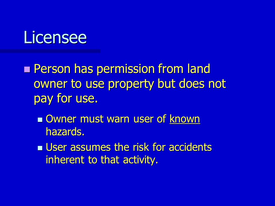 Licensee Person has permission from land owner to use property but does not pay for use. Person has permission from land owner to use property but doe