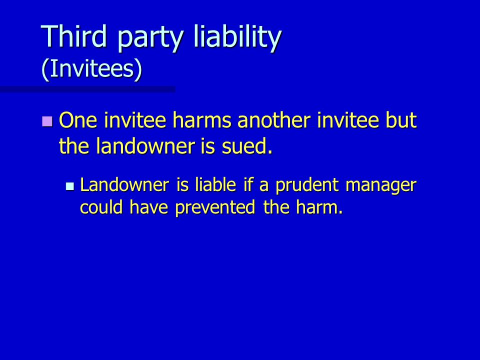 Third party liability (Invitees) One invitee harms another invitee but the landowner is sued. One invitee harms another invitee but the landowner is s