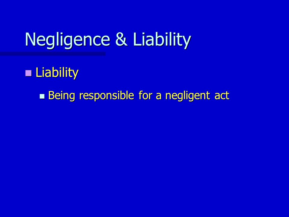 Negligence & Liability Liability Liability Being responsible for a negligent act Being responsible for a negligent act