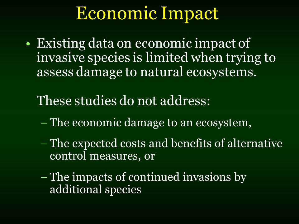 Economic Impact The narrow scope of most economic studies limits their usefulness to decision makers who have to develop policies and allocate resources to address the problem Most economic studies focus on the impacts of those species that affect agriculture, forests, and fisheries Assessing impact on natural ecosystems very difficult How do you quantify lost or changed ecosystem functions and aesthetic values?