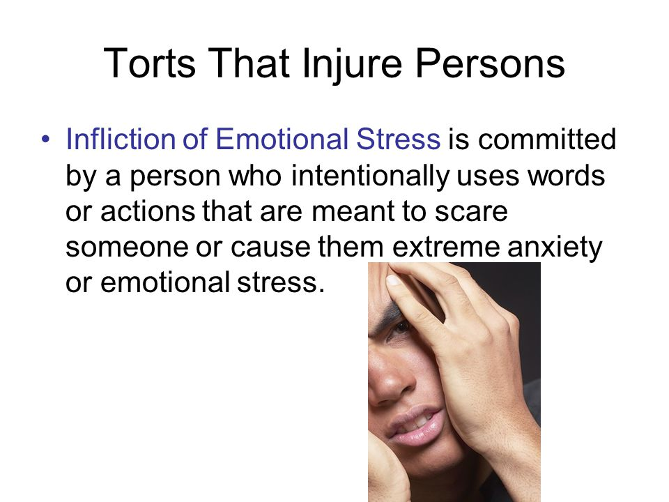 Torts That Injure Persons Infliction of Emotional Stress is committed by a person who intentionally uses words or actions that are meant to scare some
