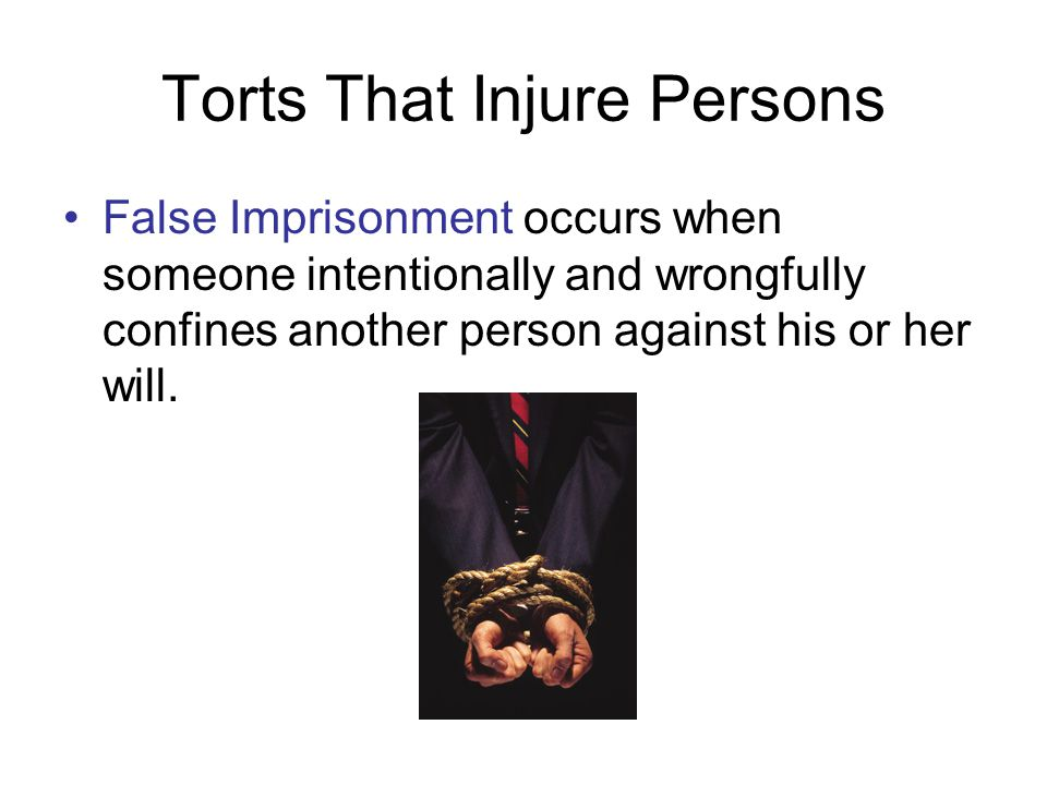 Torts That Injure Persons False Imprisonment occurs when someone intentionally and wrongfully confines another person against his or her will.