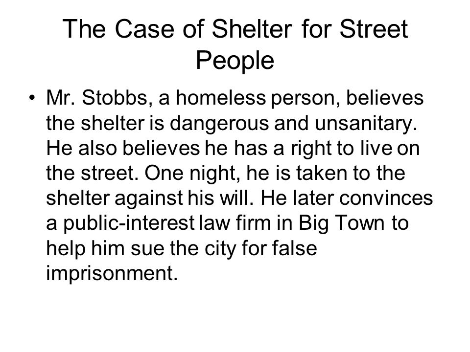 The Case of Shelter for Street People Mr. Stobbs, a homeless person, believes the shelter is dangerous and unsanitary. He also believes he has a right