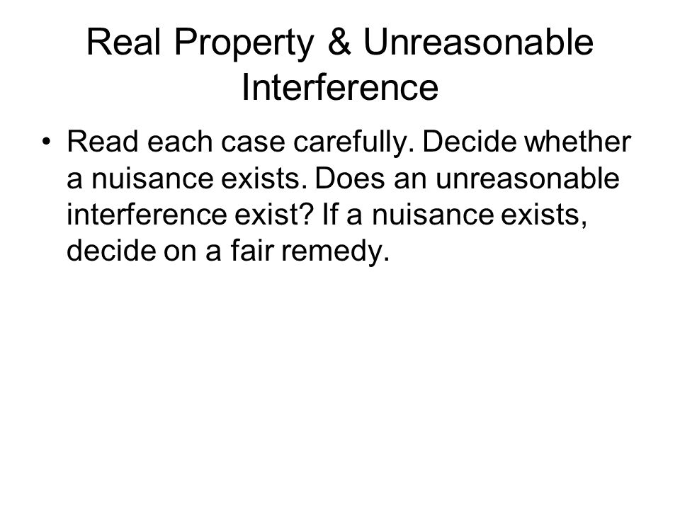 Real Property & Unreasonable Interference Read each case carefully. Decide whether a nuisance exists. Does an unreasonable interference exist? If a nu