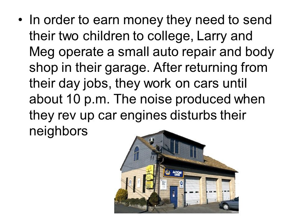 In order to earn money they need to send their two children to college, Larry and Meg operate a small auto repair and body shop in their garage. After