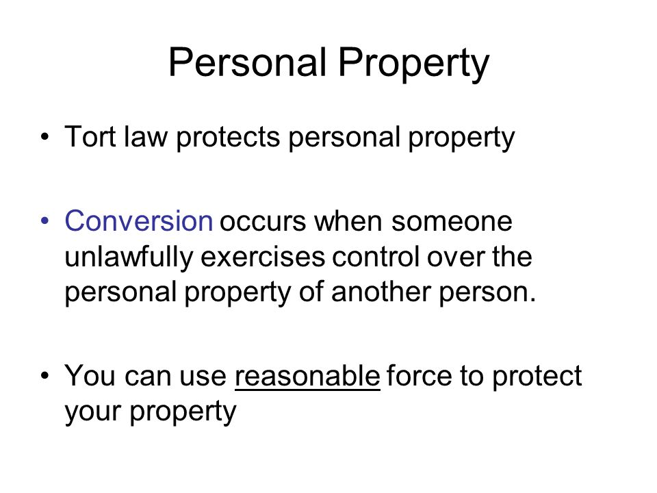 Personal Property Tort law protects personal property Conversion occurs when someone unlawfully exercises control over the personal property of anothe