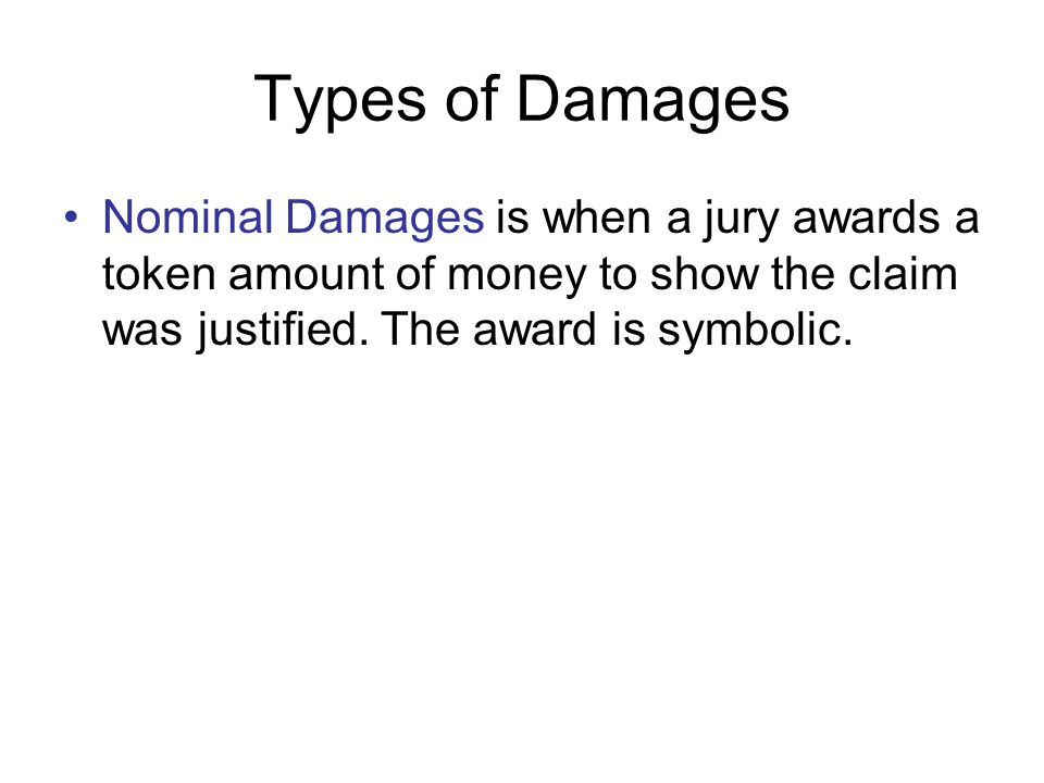 Types of Damages Nominal Damages is when a jury awards a token amount of money to show the claim was justified. The award is symbolic.