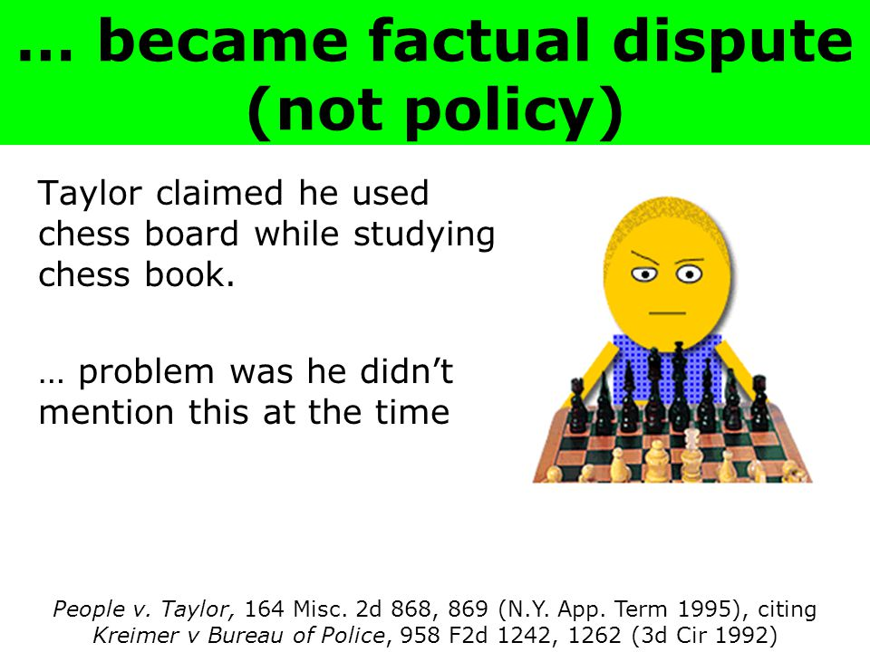… became factual dispute (not policy) Taylor claimed he used chess board while studying chess book.