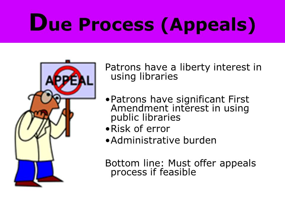 D ue Process (Appeals) Patrons have a liberty interest in using libraries Patrons have significant First Amendment interest in using public libraries Risk of error Administrative burden Bottom line: Must offer appeals process if feasible