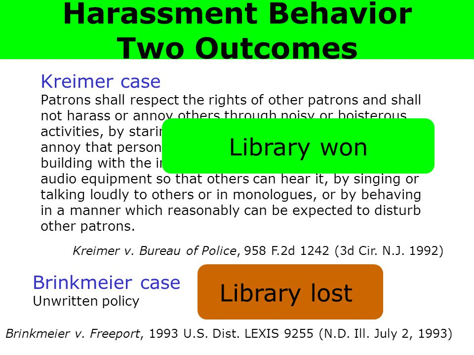 Harassment: Two Cases Kreimer case Patrons shall respect the rights of other patrons and shall not harass or annoy others through noisy or boisterous activities, by staring at another person with the intent to annoy that person, by following another person about the building with the intent to annoy that person, by playing audio equipment so that others can hear it, by singing or talking loudly to others or in monologues, or by behaving in a manner which reasonably can be expected to disturb other patrons.