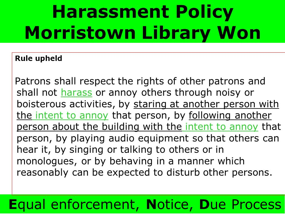 Harassment Policy Morristown Library Won Equal enforcement, Notice, Due Process Rule upheld Patrons shall respect the rights of other patrons and shall not harass or annoy others through noisy or boisterous activities, by staring at another person with the intent to annoy that person, by following another person about the building with the intent to annoy that person, by playing audio equipment so that others can hear it, by singing or talking to others or in monologues, or by behaving in a manner which reasonably can be expected to disturb other persons.