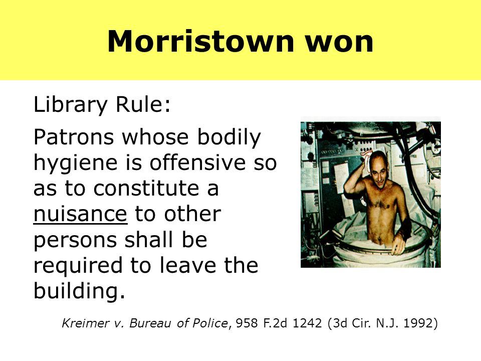 Morristown won Library Rule: Patrons whose bodily hygiene is offensive so as to constitute a nuisance to other persons shall be required to leave the building.