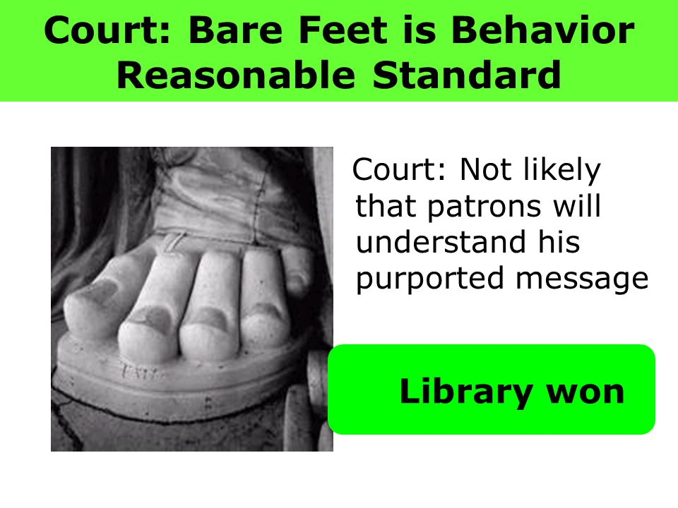 Court: Bare Feet is Behavior Reasonable Standard Court: Not likely that patrons will understand his purported message Library won