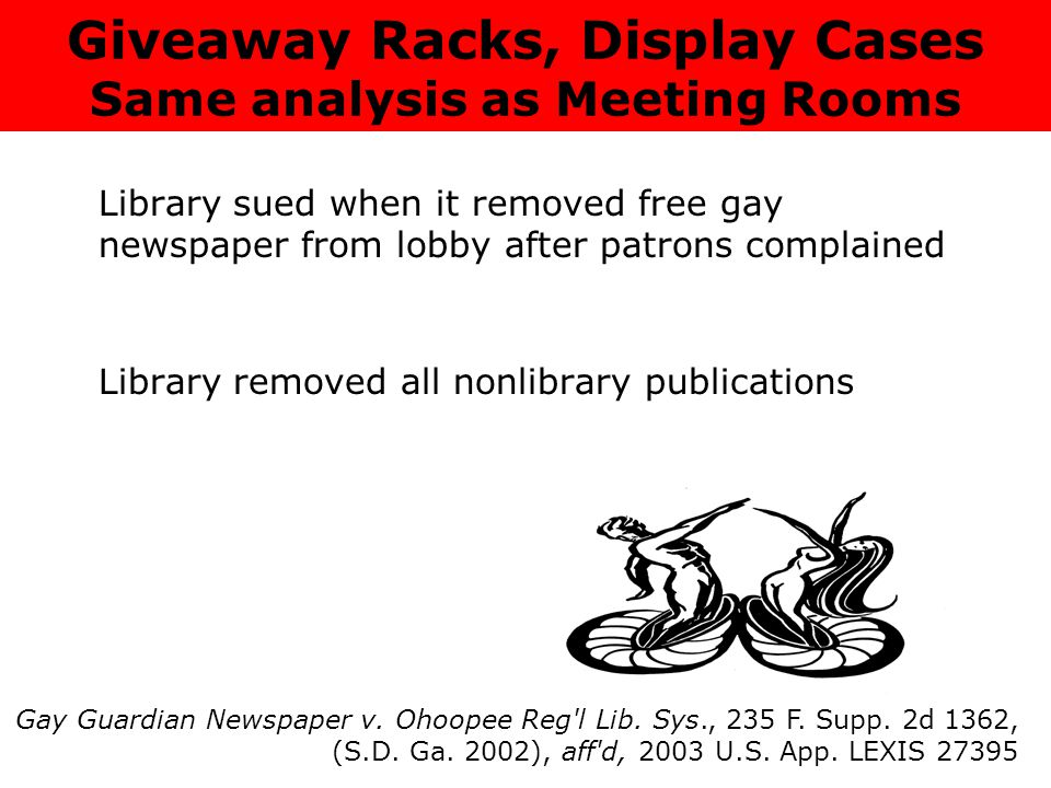 Library sued when it removed free gay newspaper from lobby after patrons complained Library removed all nonlibrary publications Giveaway Racks, Display Cases Same analysis as Meeting Rooms Gay Guardian Newspaper v.