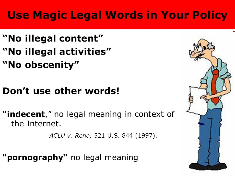 Use Magic Legal Words in Your Policy No illegal content No illegal activities No obscenity Don't use other words.