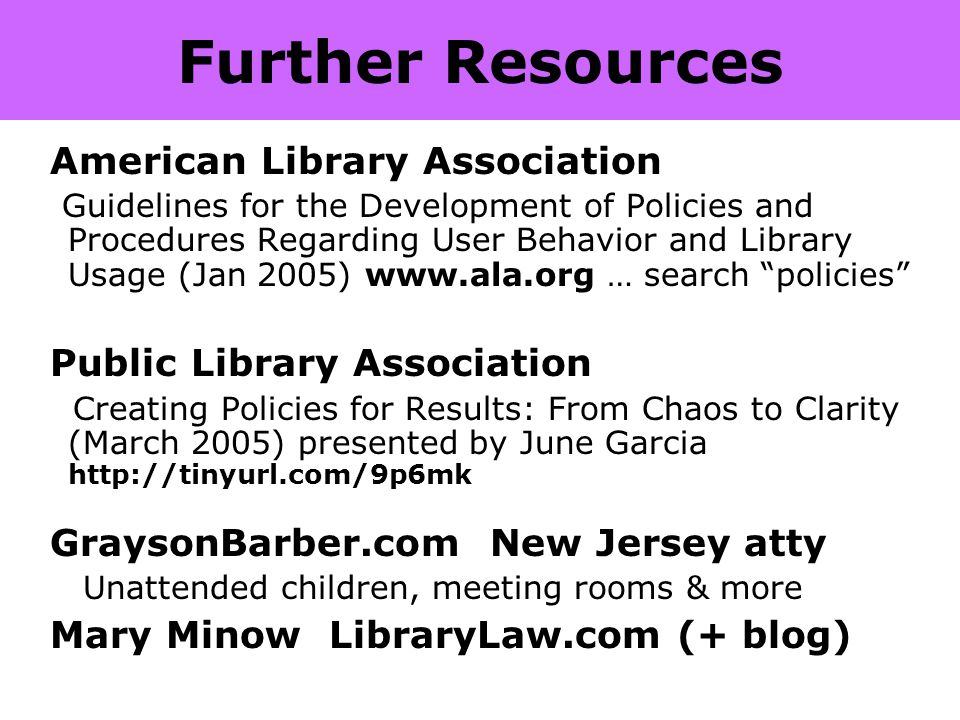 Further Resources American Library Association Guidelines for the Development of Policies and Procedures Regarding User Behavior and Library Usage (Jan 2005) www.ala.org … search policies Public Library Association Creating Policies for Results: From Chaos to Clarity (March 2005) presented by June Garcia http://tinyurl.com/9p6mk GraysonBarber.com New Jersey atty Unattended children, meeting rooms & more Mary Minow LibraryLaw.com (+ blog)