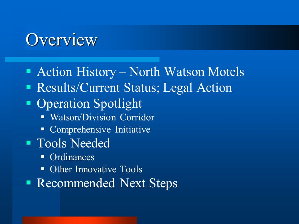 Overview  Action History – North Watson Motels  Results/Current Status; Legal Action  Operation Spotlight  Watson/Division Corridor  Comprehensive Initiative  Tools Needed  Ordinances  Other Innovative Tools  Recommended Next Steps