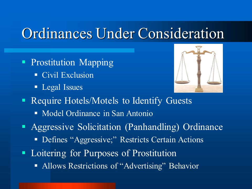 Ordinances Under Consideration  Prostitution Mapping  Civil Exclusion  Legal Issues  Require Hotels/Motels to Identify Guests  Model Ordinance in San Antonio  Aggressive Solicitation (Panhandling) Ordinance  Defines Aggressive; Restricts Certain Actions  Loitering for Purposes of Prostitution  Allows Restrictions of Advertising Behavior