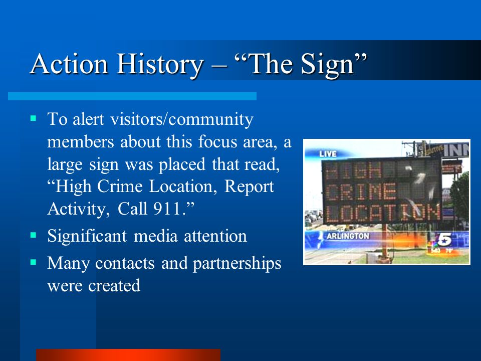 Action History – The Sign  To alert visitors/community members about this focus area, a large sign was placed that read, High Crime Location, Report Activity, Call 911.  Significant media attention  Many contacts and partnerships were created