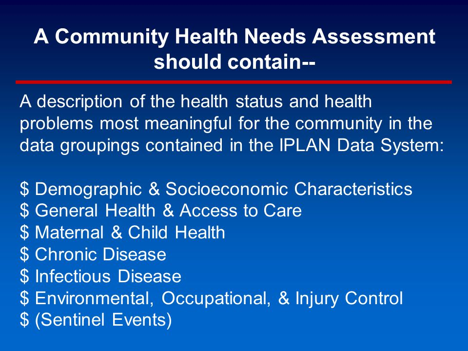 A Community Health Needs Assessment should contain-- A description of the health status and health problems most meaningful for the community in the data groupings contained in the IPLAN Data System: $ Demographic & Socioeconomic Characteristics $ General Health & Access to Care $ Maternal & Child Health $ Chronic Disease $ Infectious Disease $ Environmental, Occupational, & Injury Control $ (Sentinel Events)
