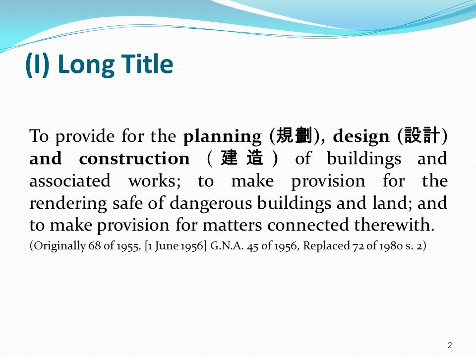 (I) Long Title To provide for the planning ( 規劃 ), design ( 設計 ) and construction ( 建造 ) of buildings and associated works; to make provision for the rendering safe of dangerous buildings and land; and to make provision for matters connected therewith.